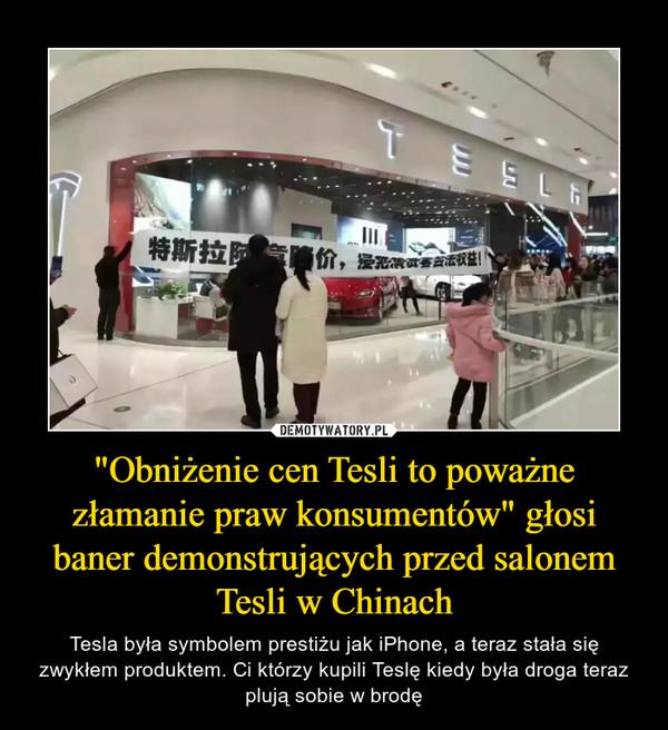 """""""Obniżenie cen Tesli to poważne złamanie praw konsumentów"""" głosi baner demonstrujących przed salonem Tesli w Chinach – Tesla była symbolem prestiżu jak iPhone, a teraz stała się zwykłem produktem. Ci którzy kupili Teslę kiedy była droga teraz plują sobie w brodę"""