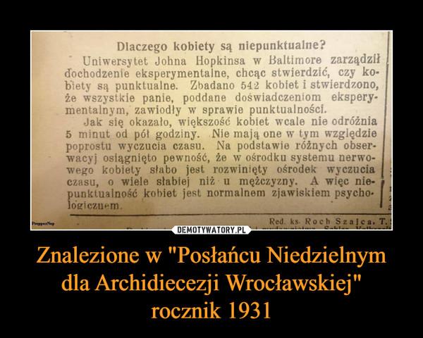 """Znalezione w """"Posłańcu Niedzielnymdla Archidiecezji Wrocławskiej""""rocznik 1931 –  Dlaczego kobiety są niepunktualne?Uniwersytet Johna Hopkinsa w Baltimore zarządziłdochodzenie eksperymentalne, chcąc stwierdzić, czy ko-biety są punktualne. Zbadano 542 kobiet i stwierdzono,że wszystkie panie, poddane doświadczeniom ekspery-mentalnym, zawiodły w sprawie punktualności.Jak się okazało, większość kobiet wcale nie odróżnia5 minut od pót godziny. Nie mają one w tym względziepoprostu wyczucia czasu. Na podstawie różnych obser-wacyj osiągnięto pewność, že w ośrodku systemu nerwo-wego kobiety słabo jest rozwinięty ośrodek wyczuciaczasu, o wiele słabiej niž u męžczyzny. A więc nie-unktualność kobiet jest normalnem zjawiskiem psychoogiczuenmRed. ks. Roch Szajca, T"""