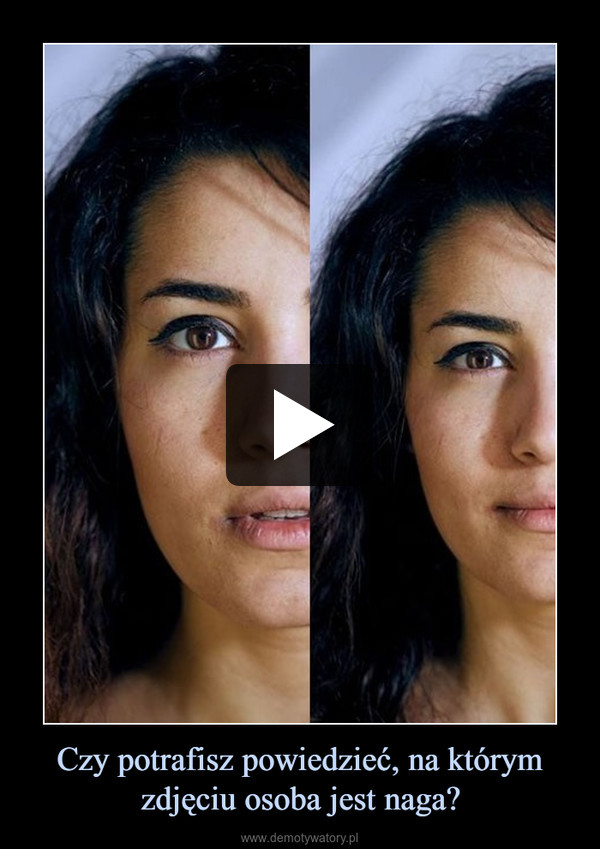 Czy potrafisz powiedzieć, na którym zdjęciu osoba jest naga? –