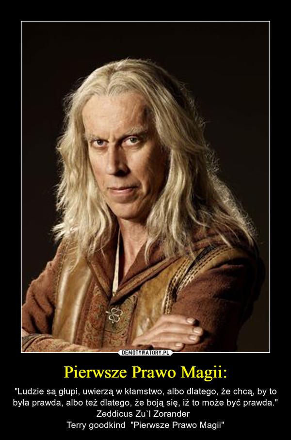 """Pierwsze Prawo Magii: – """"Ludzie są głupi, uwierzą w kłamstwo, albo dlatego, że chcą, by to była prawda, albo też dlatego, że boją się, iż to może być prawda.""""  Zeddicus Zu`l Zorander  Terry goodkind  """"Pierwsze Prawo Magii"""""""