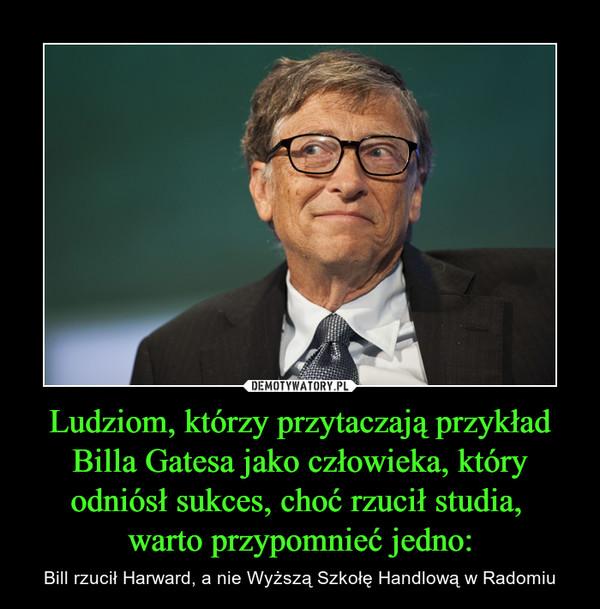 Ludziom, którzy przytaczają przykład Billa Gatesa jako człowieka, który odniósł sukces, choć rzucił studia, warto przypomnieć jedno: – Bill rzucił Harward, a nie Wyższą Szkołę Handlową w Radomiu