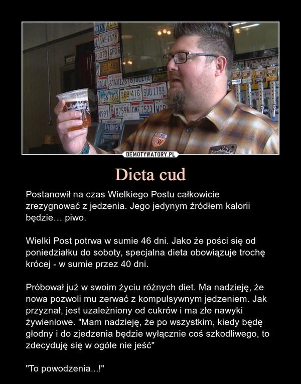 """Dieta cud – Postanowił na czas Wielkiego Postu całkowicie zrezygnować z jedzenia. Jego jedynym źródłem kalorii będzie… piwo.Wielki Post potrwa w sumie 46 dni. Jako że pości się od poniedziałku do soboty, specjalna dieta obowiązuje trochę krócej - w sumie przez 40 dni.Próbował już w swoim życiu różnych diet. Ma nadzieję, że nowa pozwoli mu zerwać z kompulsywnym jedzeniem. Jak przyznał, jest uzależniony od cukrów i ma złe nawyki żywieniowe. """"Mam nadzieję, że po wszystkim, kiedy będę głodny i do zjedzenia będzie wyłącznie coś szkodliwego, to zdecyduję się w ogóle nie jeść""""""""To powodzenia...!"""""""
