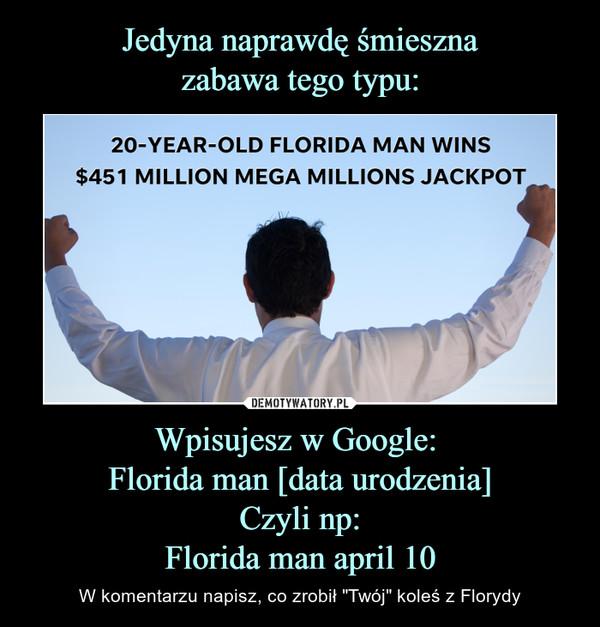 """Wpisujesz w Google: Florida man [data urodzenia]Czyli np:Florida man april 10 – W komentarzu napisz, co zrobił """"Twój"""" koleś z Florydy"""