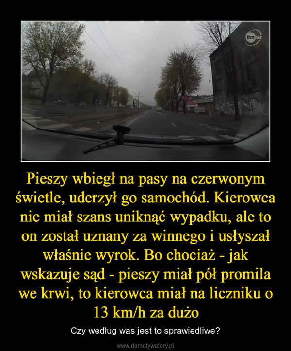 Pieszy wbiegł na pasy na czerwonym świetle, uderzył go samochód. Kierowca nie miał szans uniknąć wypadku, ale to on został uznany za winnego i usłyszał właśnie wyrok. Bo chociaż - jak wskazuje sąd - pieszy miał pół promila we krwi, to kierowca miał na liczniku o 13 km/h za dużo – Czy według was jest to sprawiedliwe?