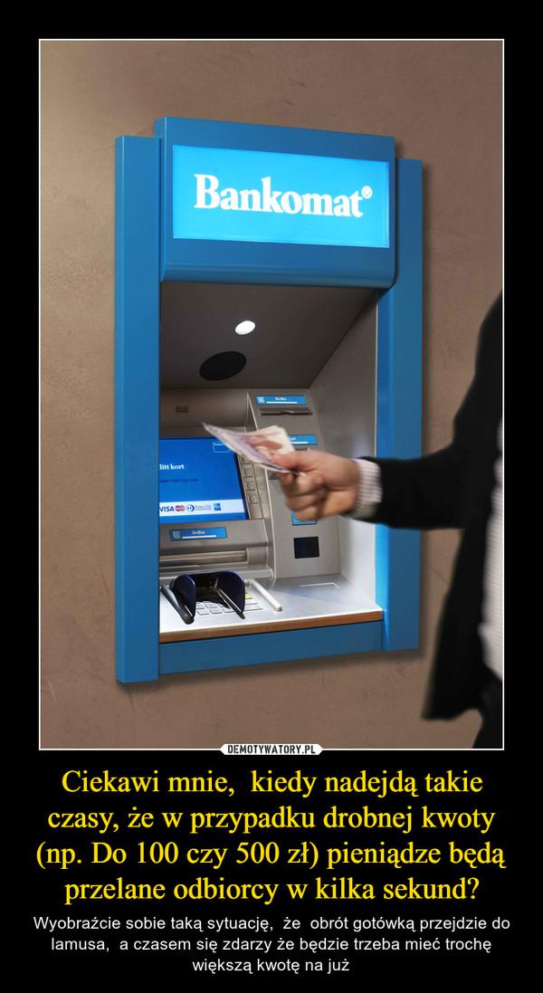 Ciekawi mnie,  kiedy nadejdą takie czasy, że w przypadku drobnej kwoty (np. Do 100 czy 500 zł) pieniądze będą przelane odbiorcy w kilka sekund? – Wyobraźcie sobie taką sytuację,  że  obrót gotówką przejdzie do lamusa,  a czasem się zdarzy że będzie trzeba mieć trochę większą kwotę na już