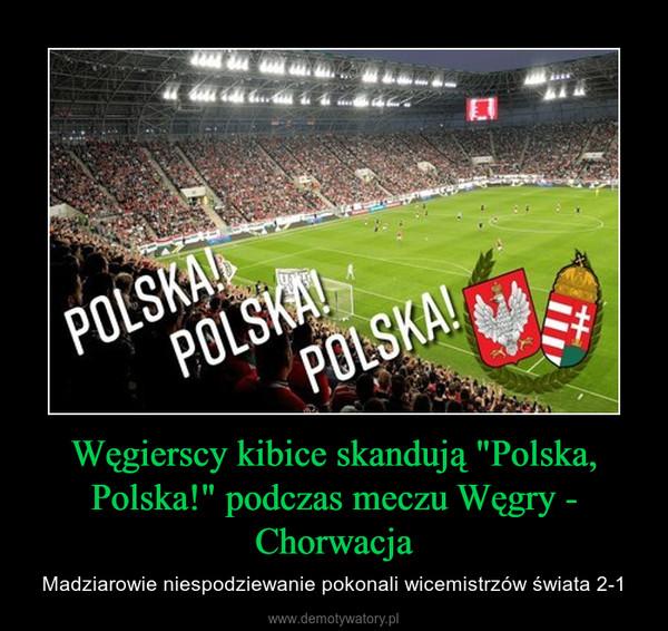 """Węgierscy kibice skandują """"Polska, Polska!"""" podczas meczu Węgry - Chorwacja – Madziarowie niespodziewanie pokonali wicemistrzów świata 2-1"""