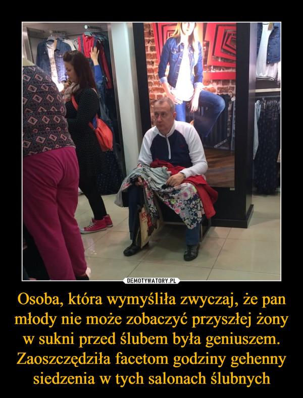 Osoba, która wymyśliła zwyczaj, że pan młody nie może zobaczyć przyszłej żony w sukni przed ślubem była geniuszem. Zaoszczędziła facetom godziny gehenny siedzenia w tych salonach ślubnych –