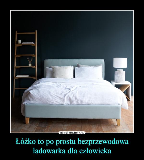 Łóżko to po prostu bezprzewodowa ładowarka dla człowieka –