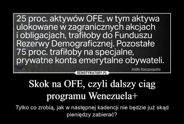Skok na OFE, czyli dalszy ciąg programu Wenezuela+ – Tylko co zrobią, jak w następnej kadencji nie będzie już skąd pieniędzy zabierać?