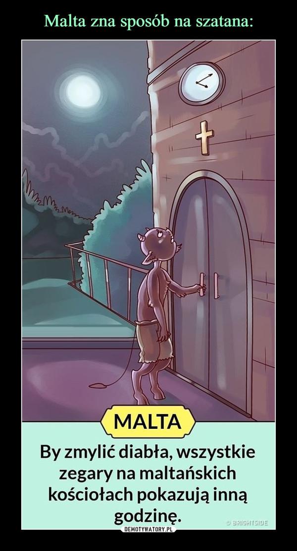–  Malta zna sposób na szatana:MALTABy zmylić diabła, wszystkiezegary na maltańskichkościołach pokazują innągodzinę.