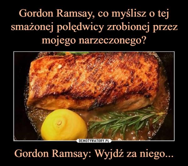 Gordon Ramsay: Wyjdź za niego... –