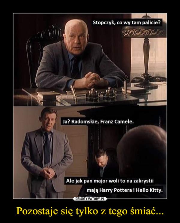Pozostaje się tylko z tego śmiać... –  Stopczyk, co wy tam palicie? Ja? Radomskie, Franz Camele. Ale jak pan major woli to na zakrystii mają Harry Pottera i Hello Kitty.