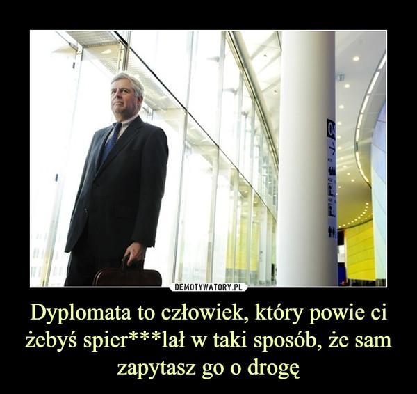 Dyplomata to człowiek, który powie ci żebyś spier***lał w taki sposób, że sam zapytasz go o drogę –