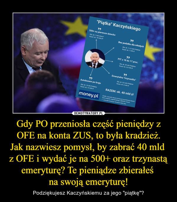 """Gdy PO przeniosła część pieniędzy z OFE na konta ZUS, to była kradzież.Jak nazwiesz pomysł, by zabrać 40 mld z OFE i wydać je na 500+ oraz trzynastą emeryturę? Te pieniądze zbierałeś na swoją emeryturę! – Podziękujesz Kaczyńskiemu za jego """"piątkę""""?"""