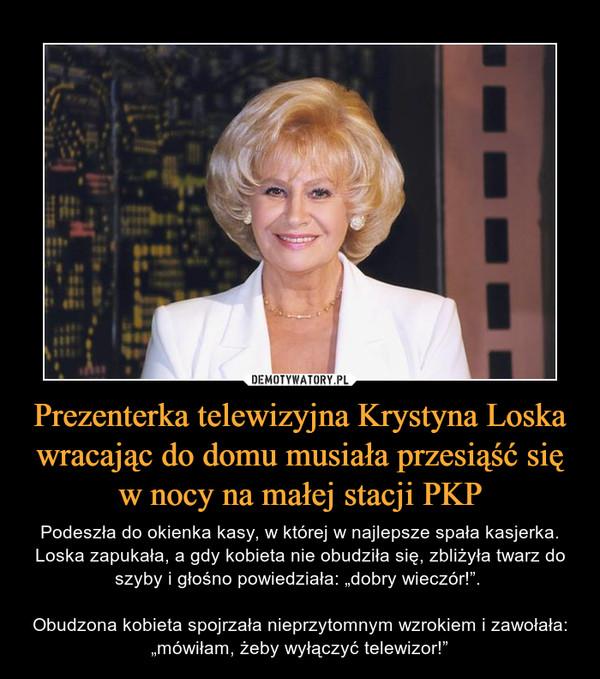 """Prezenterka telewizyjna Krystyna Loska wracając do domu musiała przesiąść się w nocy na małej stacji PKP – Podeszła do okienka kasy, w której w najlepsze spała kasjerka. Loska zapukała, a gdy kobieta nie obudziła się, zbliżyła twarz do szyby i głośno powiedziała: """"dobry wieczór!"""". Obudzona kobieta spojrzała nieprzytomnym wzrokiem i zawołała: """"mówiłam, żeby wyłączyć telewizor!"""""""