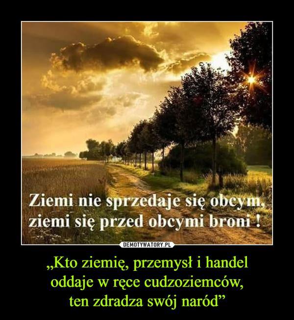 """""""Kto ziemię, przemysł i handeloddaje w ręce cudzoziemców,ten zdradza swój naród"""" –  ziemi nie sprzedaje się obcym"""