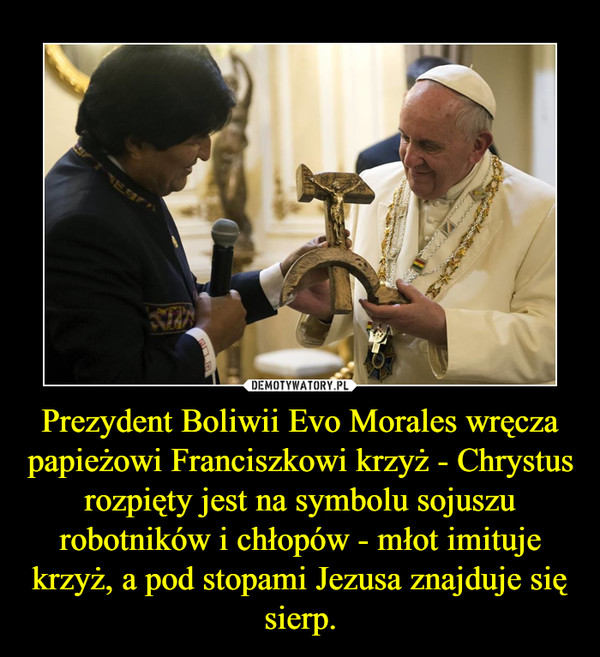 Prezydent Boliwii Evo Morales wręcza papieżowi Franciszkowi krzyż - Chrystus rozpięty jest na symbolu sojuszu robotników i chłopów - młot imituje krzyż, a pod stopami Jezusa znajduje się sierp. –