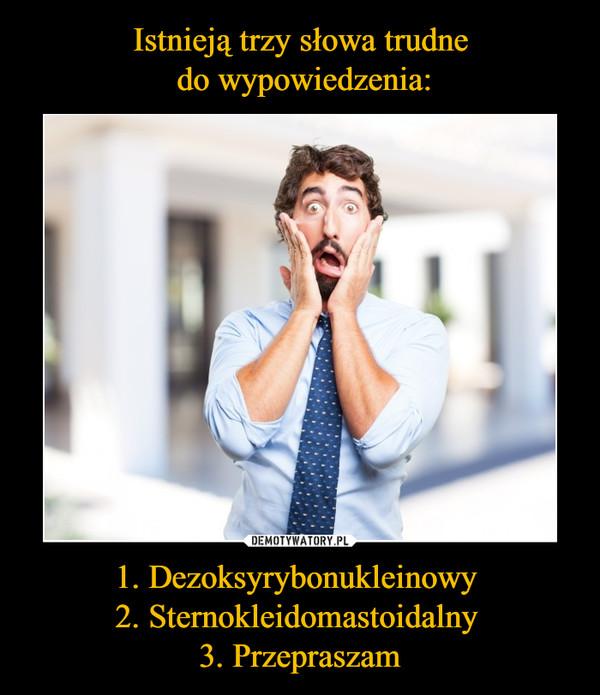 1. Dezoksyrybonukleinowy 2. Sternokleidomastoidalny 3. Przepraszam –