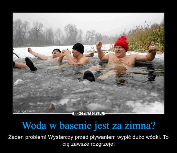 Woda w basenie jest za zimna? – Żaden problem! Wystarczy przed pływaniem wypić dużo wódki. To cię zawsze rozgrzeje!