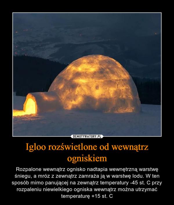 Igloo rozświetlone od wewnątrz ogniskiem – Rozpalone wewnątrz ognisko nadtapia wewnętrzną warstwę śniegu, a mróz z zewnątrz zamraża ją w warstwę lodu. W ten sposób mimo panującej na zewnątrz temperatury -45 st. C przy rozpaleniu niewielkiego ogniska wewnątrz można utrzymać temperaturę +15 st. C