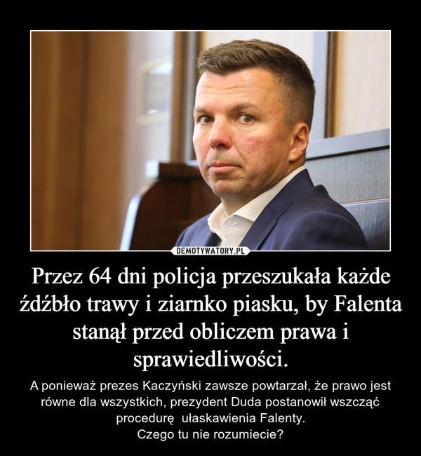 Przez 64 dni policja przeszukała każde źdźbło trawy i ziarnko piasku, by Falenta stanął przed obliczem prawa i sprawiedliwości. – A ponieważ prezes Kaczyński zawsze powtarzał, że prawo jest równe dla wszystkich, prezydent Duda postanowił wszcząć procedurę  ułaskawienia Falenty.Czego tu nie rozumiecie?