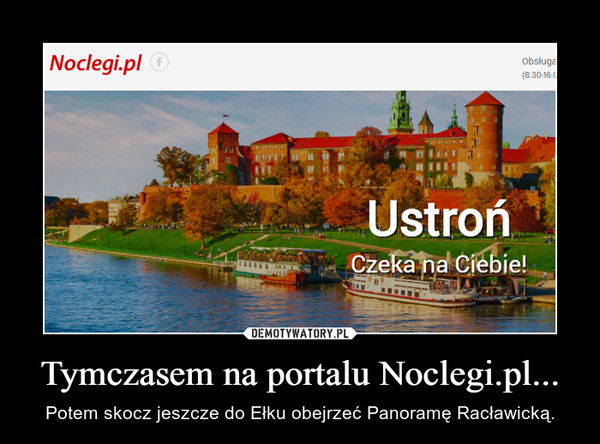 Tymczasem na portalu Noclegi.pl... – Potem skocz jeszcze do Ełku obejrzeć Panoramę Racławicką.