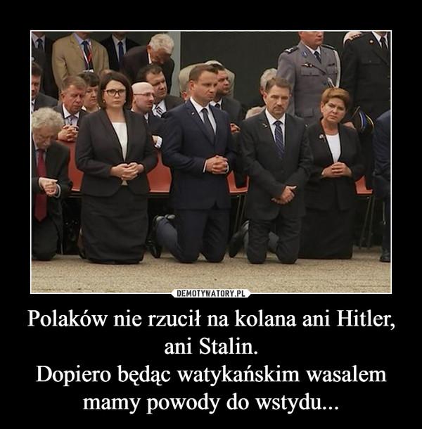 Polaków nie rzucił na kolana ani Hitler, ani Stalin.Dopiero będąc watykańskim wasalem mamy powody do wstydu... –