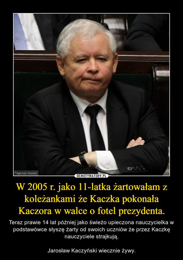 W 2005 r. jako 11-latka żartowałam z koleżankami że Kaczka pokonała Kaczora w walce o fotel prezydenta. – Teraz prawie 14 lat później jako świeżo upieczona nauczycielka w podstawówce słyszę żarty od swoich uczniów że przez Kaczkę nauczyciele strajkują.Jarosław Kaczyński wiecznie żywy.