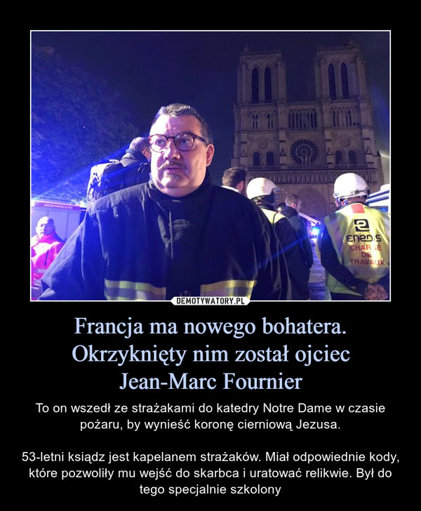 Francja ma nowego bohatera. Okrzyknięty nim został ojciecJean-Marc Fournier – To on wszedł ze strażakami do katedry Notre Dame w czasie pożaru, by wynieść koronę cierniową Jezusa.53-letni ksiądz jest kapelanem strażaków. Miał odpowiednie kody, które pozwoliły mu wejść do skarbca i uratować relikwie. Był do tego specjalnie szkolony