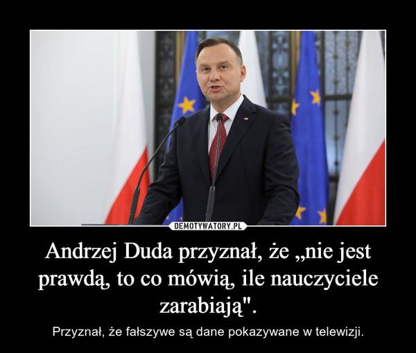 """Andrzej Duda przyznał, że """"nie jest prawdą, to co mówią, ile nauczyciele zarabiają"""". – Przyznał, że fałszywe są dane pokazywane w telewizji."""