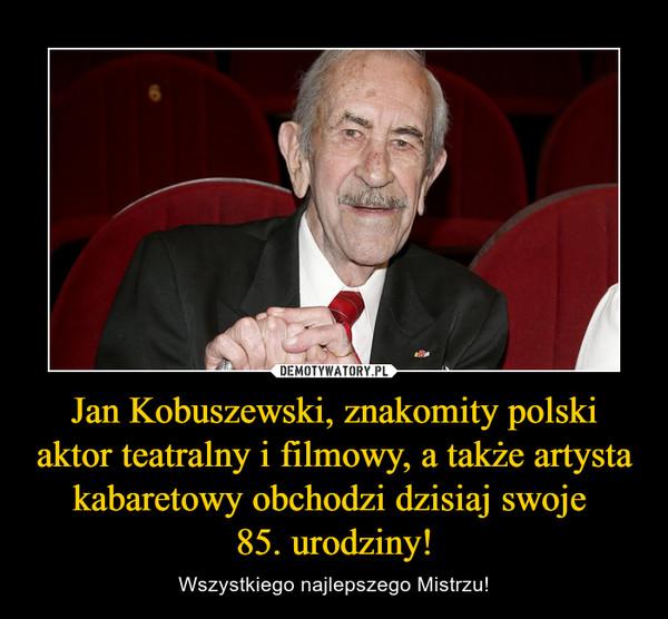 Jan Kobuszewski, znakomity polski aktor teatralny i filmowy, a także artysta kabaretowy obchodzi dzisiaj swoje 85. urodziny! – Wszystkiego najlepszego Mistrzu!