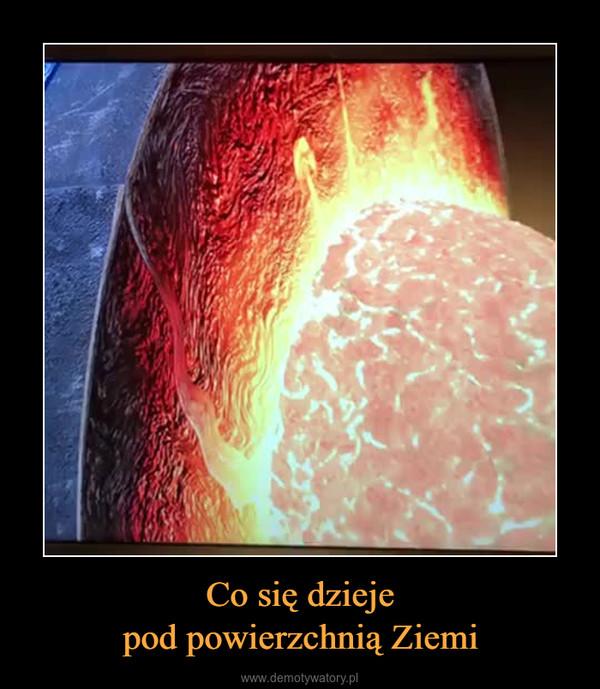 Co się dziejepod powierzchnią Ziemi –