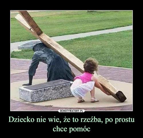 Dziecko nie wie, że to rzeźba, po prostu chce pomóc
