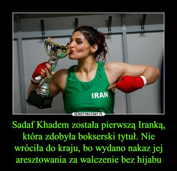 Sadaf Khadem została pierwszą Iranką, która zdobyła bokserski tytuł. Nie wróciła do kraju, bo wydano nakaz jej aresztowania za walczenie bez hijabu –