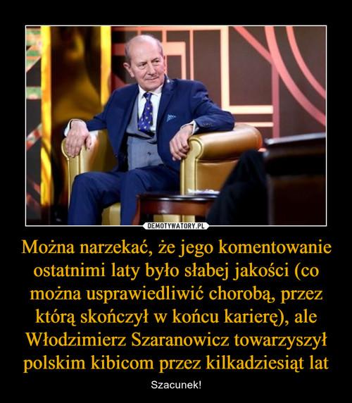 Można narzekać, że jego komentowanie ostatnimi laty było słabej jakości (co można usprawiedliwić chorobą, przez którą skończył w końcu karierę), ale Włodzimierz Szaranowicz towarzyszył polskim kibicom przez kilkadziesiąt lat