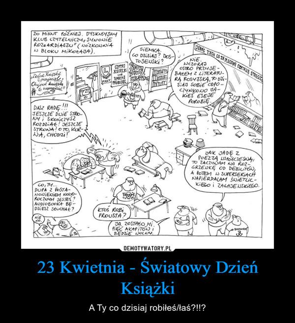 23 Kwietnia - Światowy Dzień Książki – A Ty co dzisiaj robiłeś/łaś?!!?