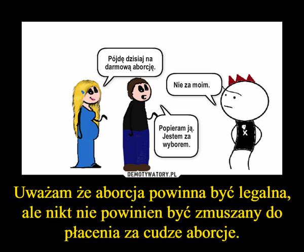 Uważam że aborcja powinna być legalna, ale nikt nie powinien być zmuszany do płacenia za cudze aborcje. –