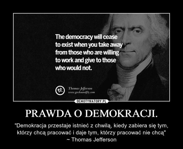 """PRAWDA O DEMOKRACJI. – """"Demokracja przestaje istnieć z chwilą, kiedy zabiera się tym, którzy chcą pracować i daje tym, którzy pracować nie chcą""""~ Thomas Jefferson"""