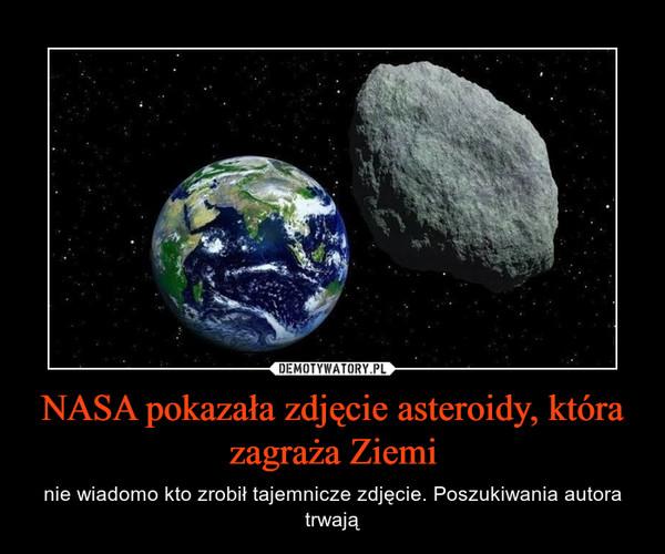 NASA pokazała zdjęcie asteroidy, która zagraża Ziemi – nie wiadomo kto zrobił tajemnicze zdjęcie. Poszukiwania autora trwają