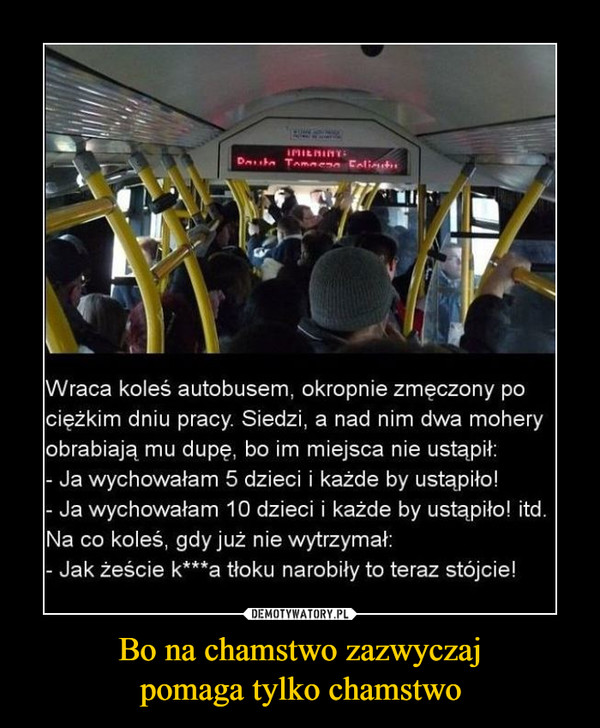 Bo na chamstwo zazwyczajpomaga tylko chamstwo –  Wraca koleś autobusem, okropnie zmęczony pociężkim dniu pracy. Siedzi, a nad nim dwa moheryobrabiają mu dupe, bo im miejsca nie ustapił:Ja wychowałam 5 dzieci i każde by ustapiło!Ja wychowałam 10 dzieci i każde by ustąpiło! itdNa co koleś, gdy już nie wytrzymał:- Jak żeście k***a tłoku narobiły to teraz stójcie!