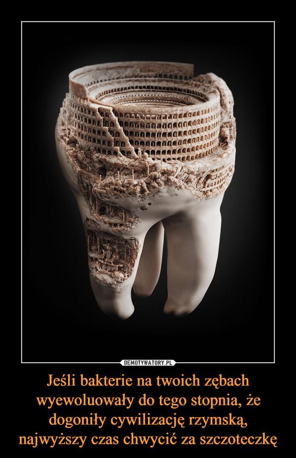 Jeśli bakterie na twoich zębach wyewoluowały do tego stopnia, że dogoniły cywilizację rzymską, najwyższy czas chwycić za szczoteczkę –
