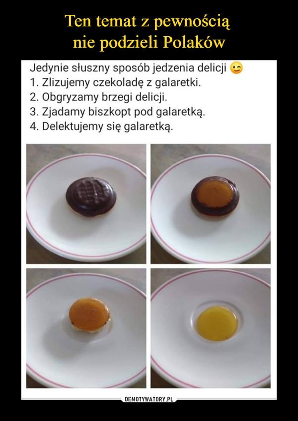 –  Jedynie słuszny sposób jedzenia delicji e 1. Zlizujemy czekoladę z galaretki. 2. Obgryzamy brzegi delicji. 3. Zjadamy biszkopt pod galaretką. 4. Delektujemy się galaretką.