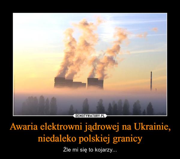 Awaria elektrowni jądrowej na Ukrainie, niedaleko polskiej granicy – Źle mi się to kojarzy...