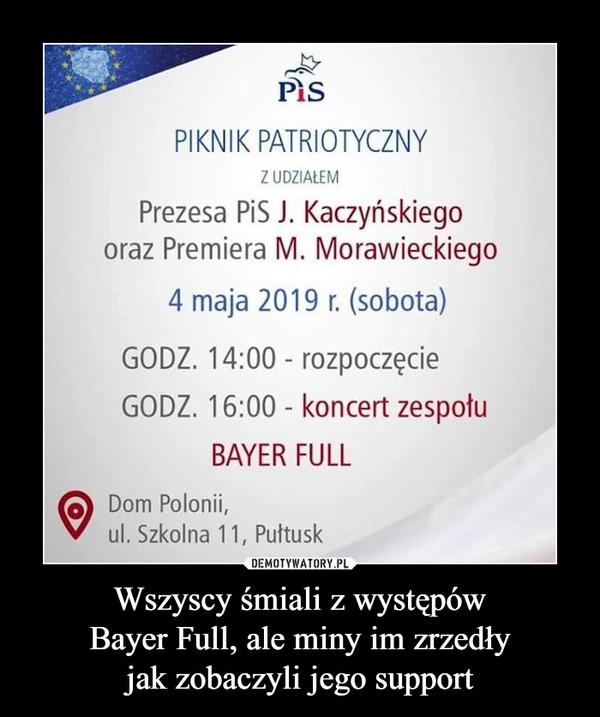 Wszyscy śmiali z występówBayer Full, ale miny im zrzedłyjak zobaczyli jego support –  PiSPIKNIK PATRIOTYCZNYZ UDZIALEMPrezesa PiS J. Kaczyńskiegooraz Premiera M. Morawieckiego4 maja 2019 r. (sobota)GODZ. 14:00 rozpoczęcieGODZ. 16:00 - koncert zespotuBAYER FULLODom Polonii,ul. Szkolna 11, Pułtusk