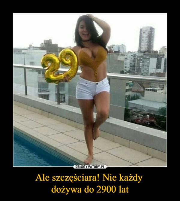 Ale szczęściara! Nie każdy dożywa do 2900 lat –