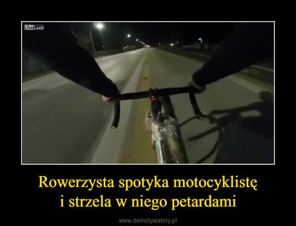 Rowerzysta spotyka motocyklistęi strzela w niego petardami –