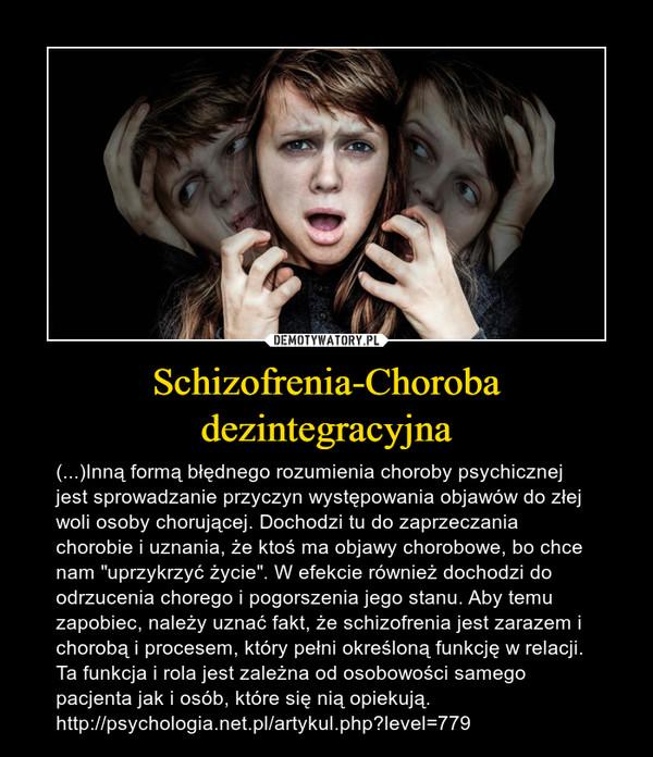 """Schizofrenia-Choroba dezintegracyjna – (...)Inną formą błędnego rozumienia choroby psychicznej jest sprowadzanie przyczyn występowania objawów do złej woli osoby chorującej. Dochodzi tu do zaprzeczania chorobie i uznania, że ktoś ma objawy chorobowe, bo chce nam """"uprzykrzyć życie"""". W efekcie również dochodzi do odrzucenia chorego i pogorszenia jego stanu. Aby temu zapobiec, należy uznać fakt, że schizofrenia jest zarazem i chorobą i procesem, który pełni określoną funkcję w relacji. Ta funkcja i rola jest zależna od osobowości samego pacjenta jak i osób, które się nią opiekują. http://psychologia.net.pl/artykul.php?level=779"""