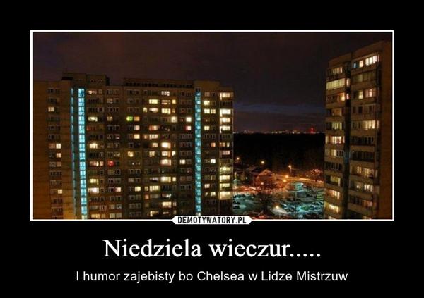 Niedziela wieczur..... – I humor zajebisty bo Chelsea w Lidze Mistrzuw
