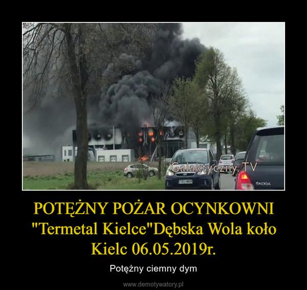 """POTĘŻNY POŻAR OCYNKOWNI """"Termetal Kielce""""Dębska Wola koło Kielc 06.05.2019r. – Potężny ciemny dym"""