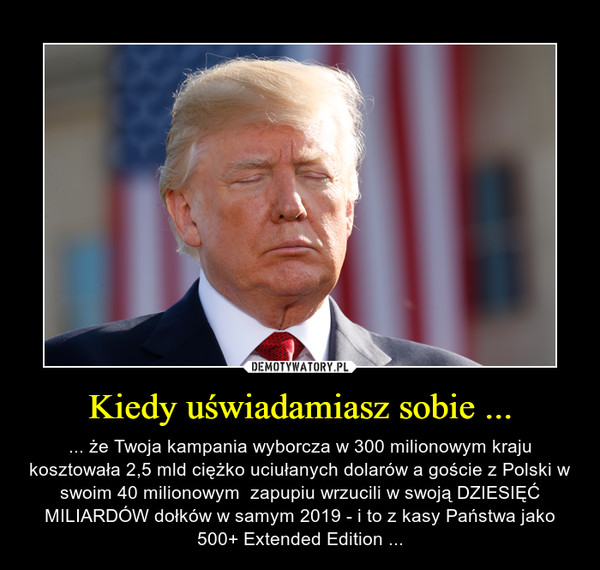 Kiedy uświadamiasz sobie ... – ... że Twoja kampania wyborcza w 300 milionowym kraju kosztowała 2,5 mld ciężko uciułanych dolarów a goście z Polski w swoim 40 milionowym  zapupiu wrzucili w swoją DZIESIĘĆ MILIARDÓW dołków w samym 2019 - i to z kasy Państwa jako 500+ Extended Edition ...